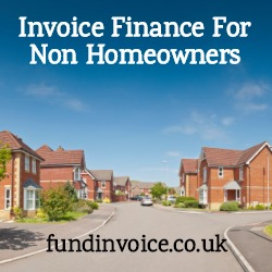 Invoice finance is available for non homeowners that are in rental accommodation.